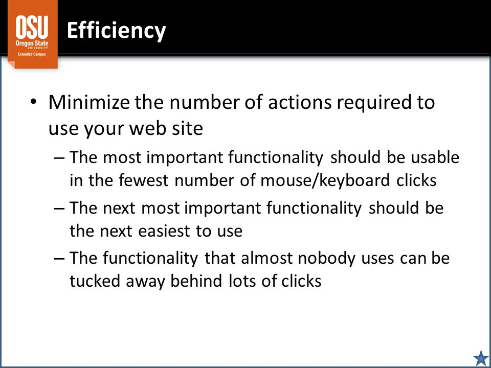 Efficiency Minimize the number of actions required to use your web site – The most important functionality should be usable in the fewest number of mo