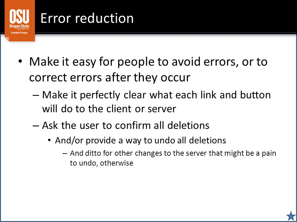 Error reduction Make it easy for people to avoid errors, or to correct errors after they occur – Make it perfectly clear what each link and button will do to the client or server – Ask the user to confirm all deletions And/or provide a way to undo all deletions – And ditto for other changes to the server that might be a pain to undo, otherwise
