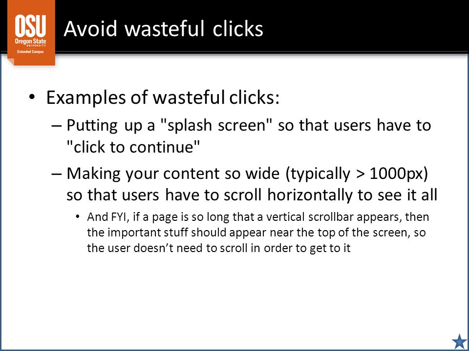 Avoid wasteful clicks Examples of wasteful clicks: – Putting up a splash screen so that users have to click to continue – Making your content so wide (typically > 1000px) so that users have to scroll horizontally to see it all And FYI, if a page is so long that a vertical scrollbar appears, then the important stuff should appear near the top of the screen, so the user doesn't need to scroll in order to get to it