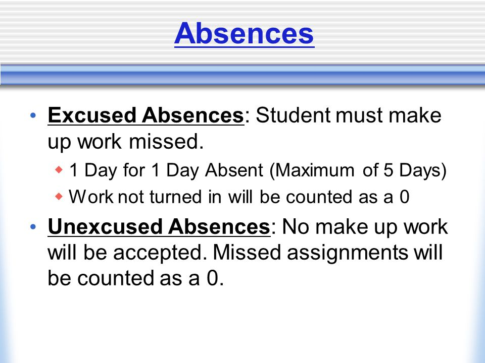 Absences Excused Absences: Student must make up work missed.