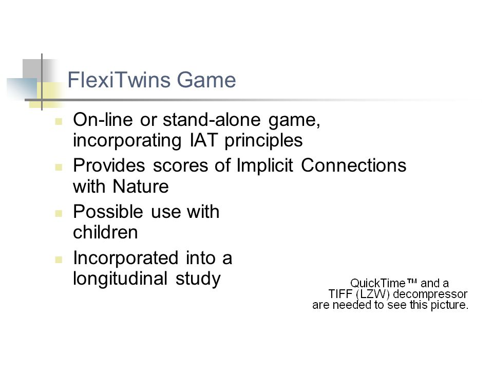 FlexiTwins Game On-line or stand-alone game, incorporating IAT principles Provides scores of Implicit Connections with Nature Possible use with childr