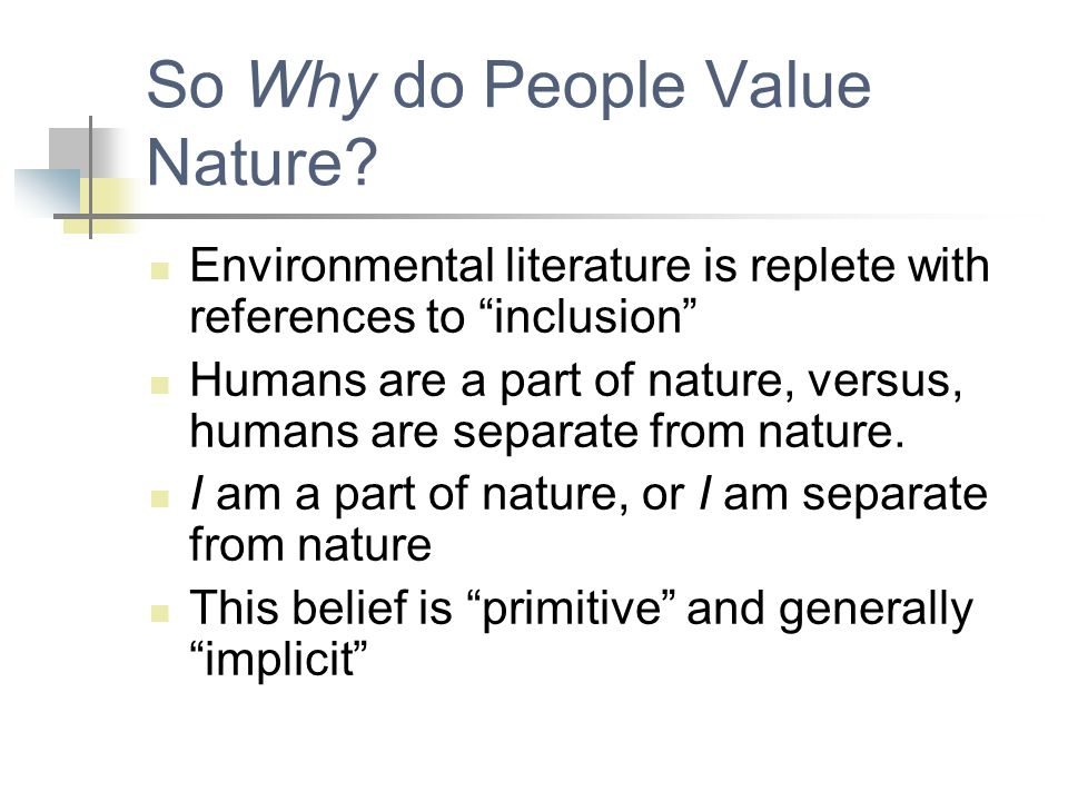 "So Why do People Value Nature? Environmental literature is replete with references to ""inclusion"" Humans are a part of nature, versus, humans are sepa"