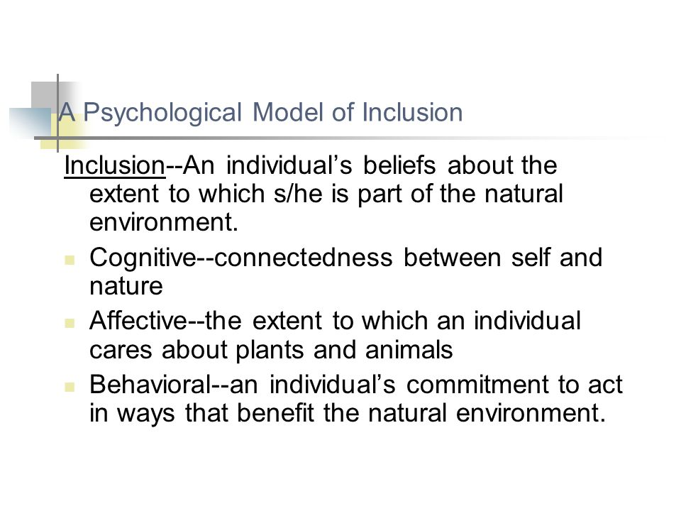 A Psychological Model of Inclusion Inclusion--An individual's beliefs about the extent to which s/he is part of the natural environment. Cognitive--co