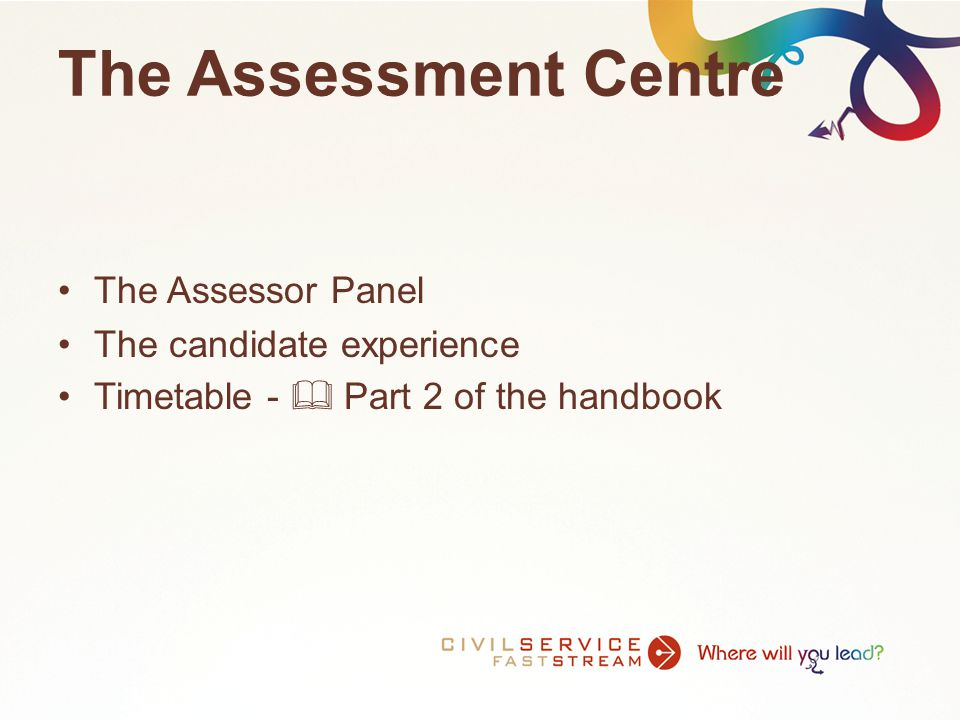 The Assessment Centre The Assessor Panel The candidate experience Timetable -  Part 2 of the handbook