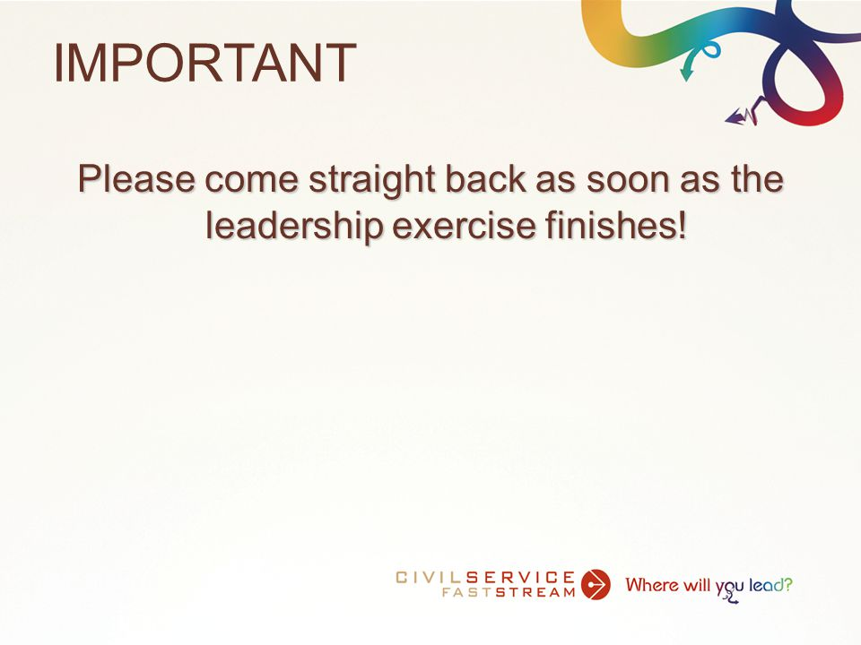 IMPORTANT Please come straight back as soon as the leadership exercise finishes!