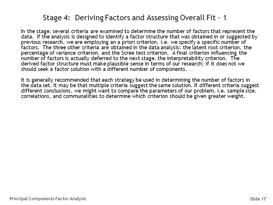 Slide 17 Stage 4: Deriving Factors and Assessing Overall Fit - 1 In the stage, several criteria are examined to determine the number of factors that represent the data.