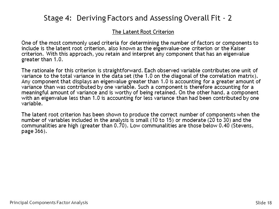 Slide 18 Stage 4: Deriving Factors and Assessing Overall Fit - 2 The Latent Root Criterion One of the most commonly used criteria for determining the number of factors or components to include is the latent root criterion, also known as the eigenvalue-one criterion or the Kaiser criterion.