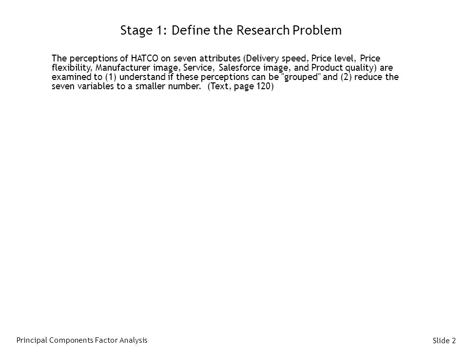 Slide 2 Stage 1: Define the Research Problem The perceptions of HATCO on seven attributes (Delivery speed, Price level, Price flexibility, Manufacturer image, Service, Salesforce image, and Product quality) are examined to (1) understand if these perceptions can be grouped and (2) reduce the seven variables to a smaller number.