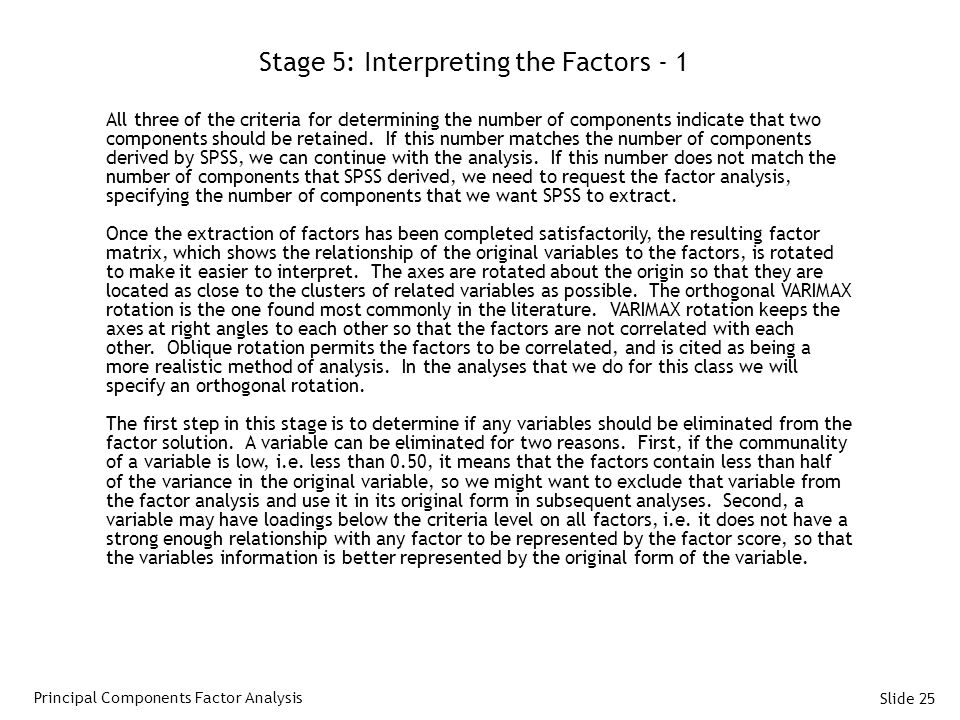 Slide 25 Stage 5: Interpreting the Factors - 1 All three of the criteria for determining the number of components indicate that two components should be retained.