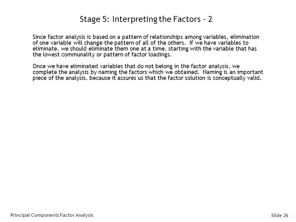 Slide 26 Stage 5: Interpreting the Factors - 2 Since factor analysis is based on a pattern of relationships among variables, elimination of one variable will change the pattern of all of the others.