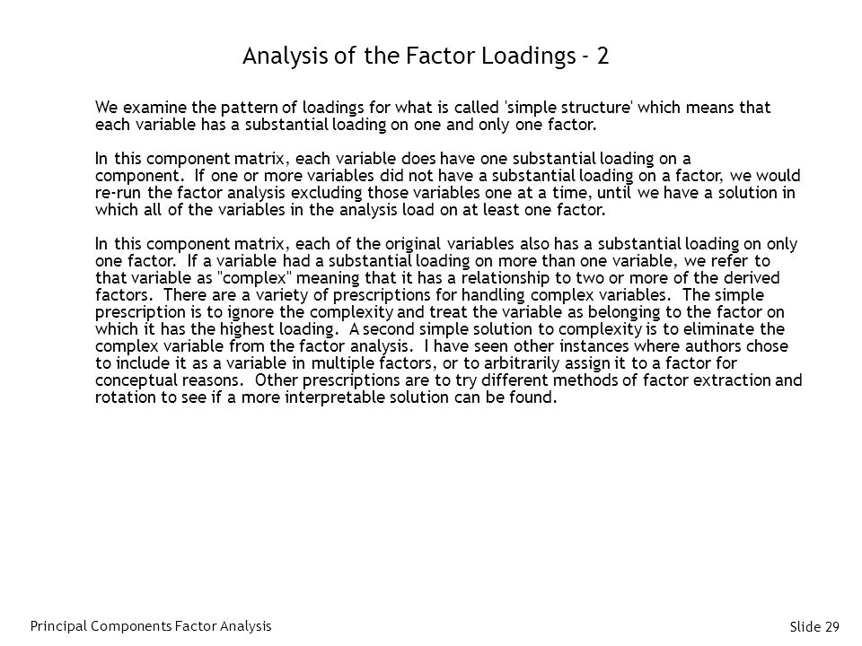 Slide 29 Analysis of the Factor Loadings - 2 We examine the pattern of loadings for what is called simple structure which means that each variable has a substantial loading on one and only one factor.
