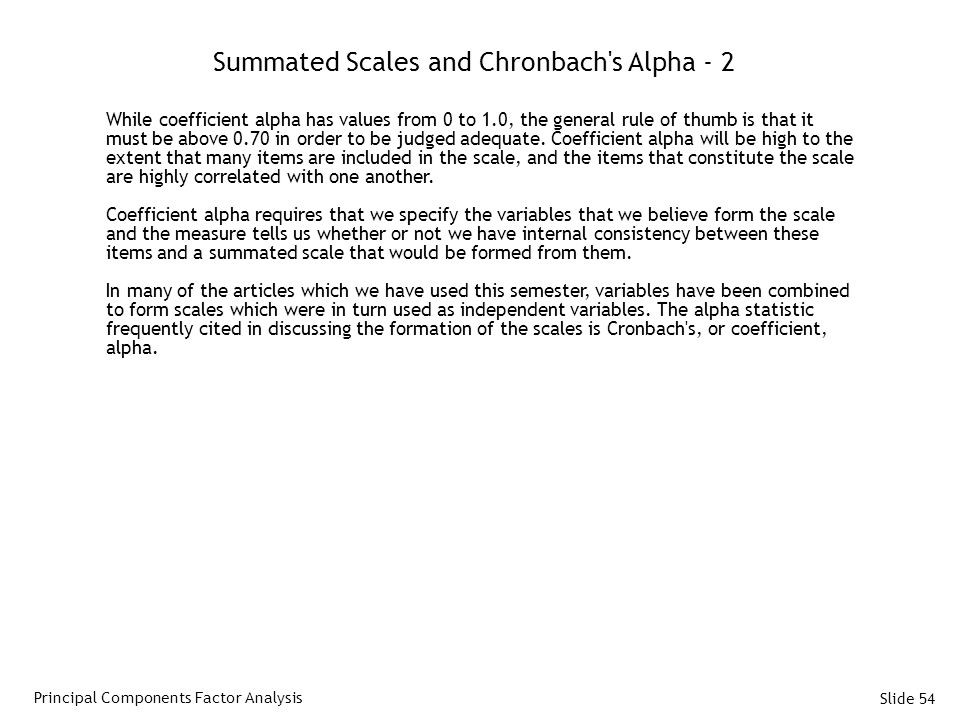 Slide 54 Summated Scales and Chronbach s Alpha - 2 While coefficient alpha has values from 0 to 1.0, the general rule of thumb is that it must be above 0.70 in order to be judged adequate.