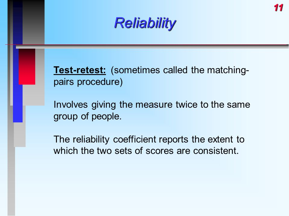 11Reliability Test-retest: (sometimes called the matching- pairs procedure) Involves giving the measure twice to the same group of people.