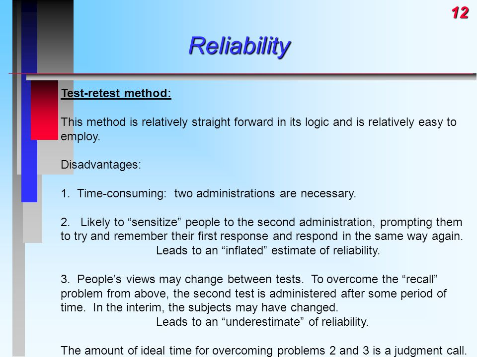 12Reliability Test-retest method: This method is relatively straight forward in its logic and is relatively easy to employ. Disadvantages: 1. Time-con