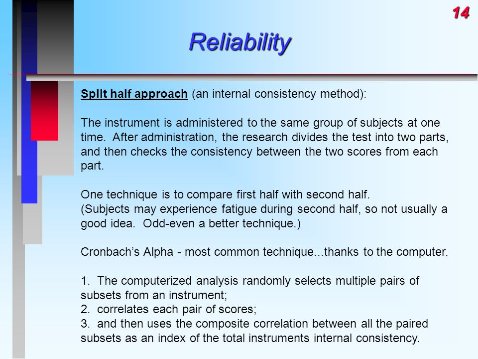 14Reliability Split half approach (an internal consistency method): The instrument is administered to the same group of subjects at one time.