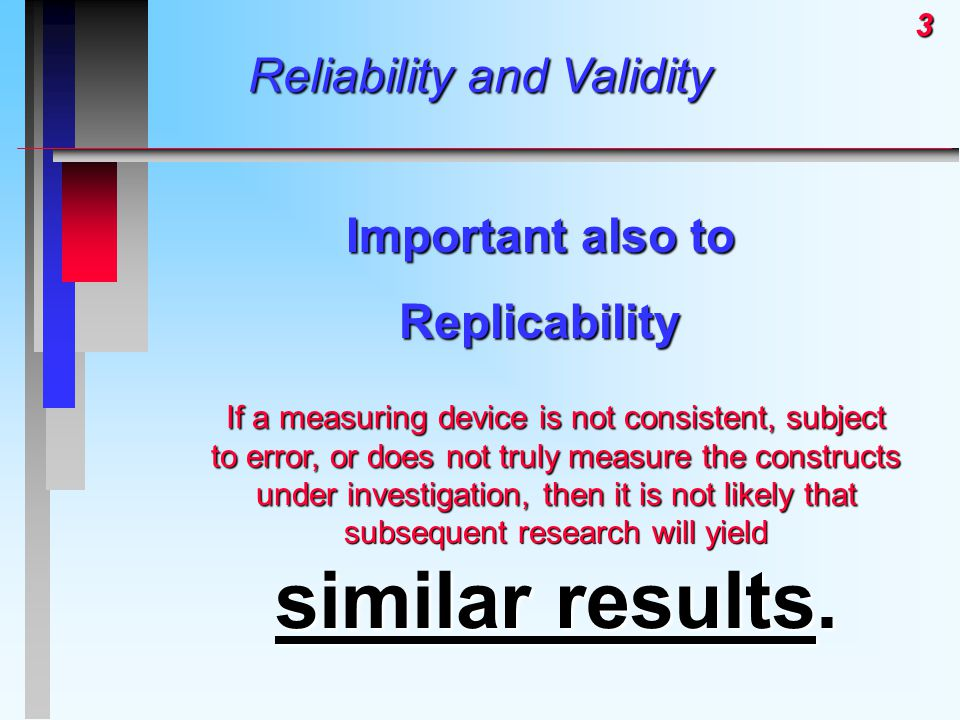 3 Reliability and Validity Important also to Replicability If a measuring device is not consistent, subject to error, or does not truly measure the constructs under investigation, then it is not likely that subsequent research will yield similar results.