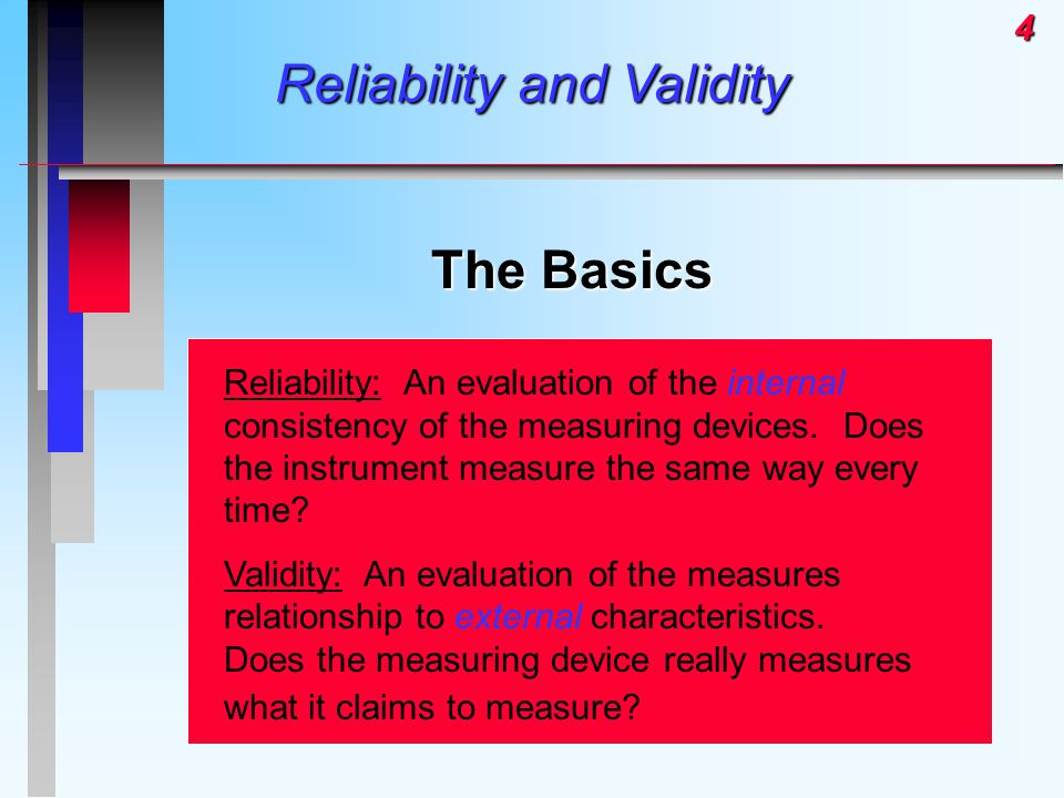 4 Reliability and Validity The Basics Reliability: An evaluation of the internal consistency of the measuring devices. Does the instrument measure the
