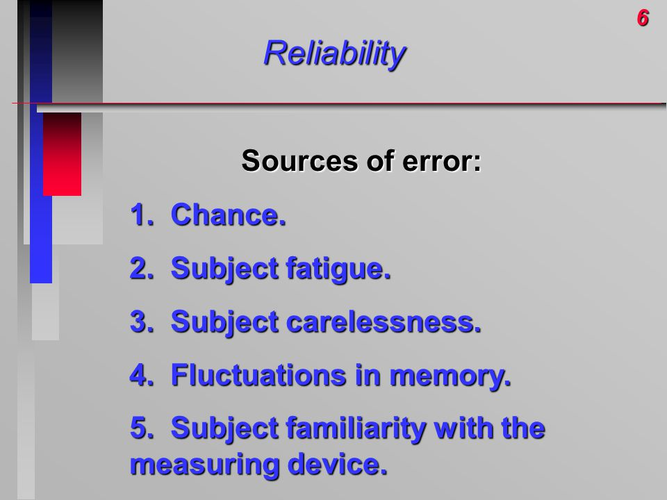 6Reliability Sources of error: 1. Chance. 2. Subject fatigue. 3. Subject carelessness. 4. Fluctuations in memory. 5. Subject familiarity with the meas