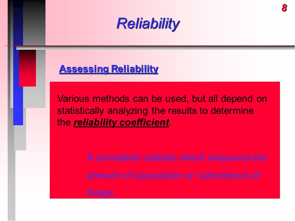 8Reliability Assessing Reliability Various methods can be used, but all depend on statistically analyzing the results to determine the reliability coe