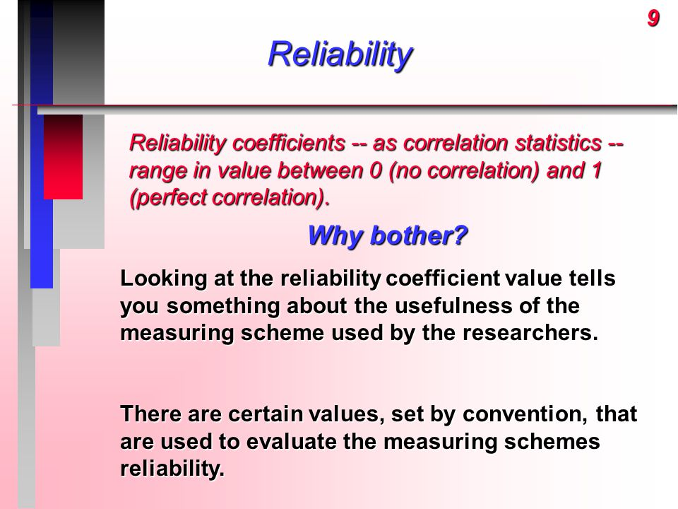 9Reliability Reliability coefficients -- as correlation statistics -- range in value between 0 (no correlation) and 1 (perfect correlation). Why bothe
