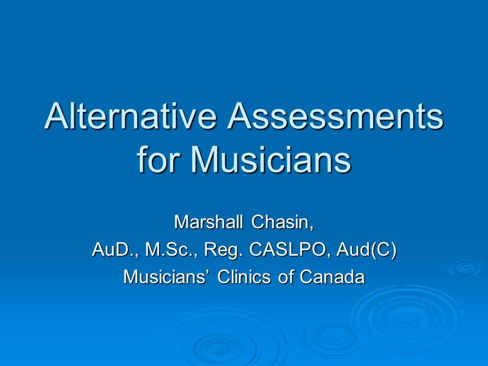 Alternative Assessments for Musicians Marshall Chasin, AuD., M.Sc., Reg.