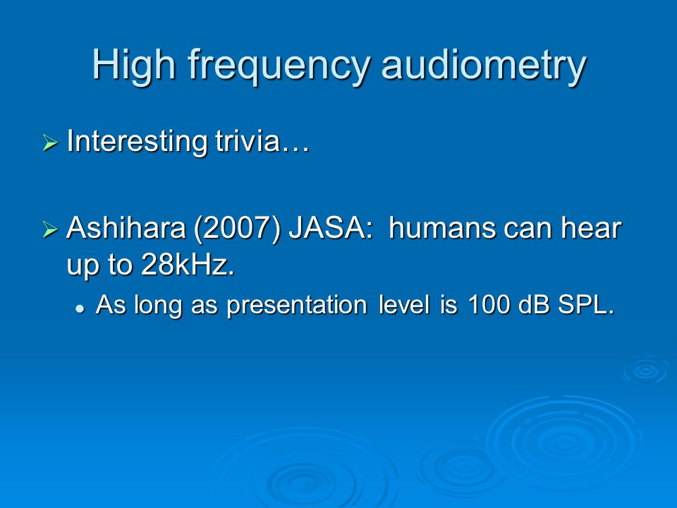 High frequency audiometry  Interesting trivia…  Ashihara (2007) JASA: humans can hear up to 28kHz.