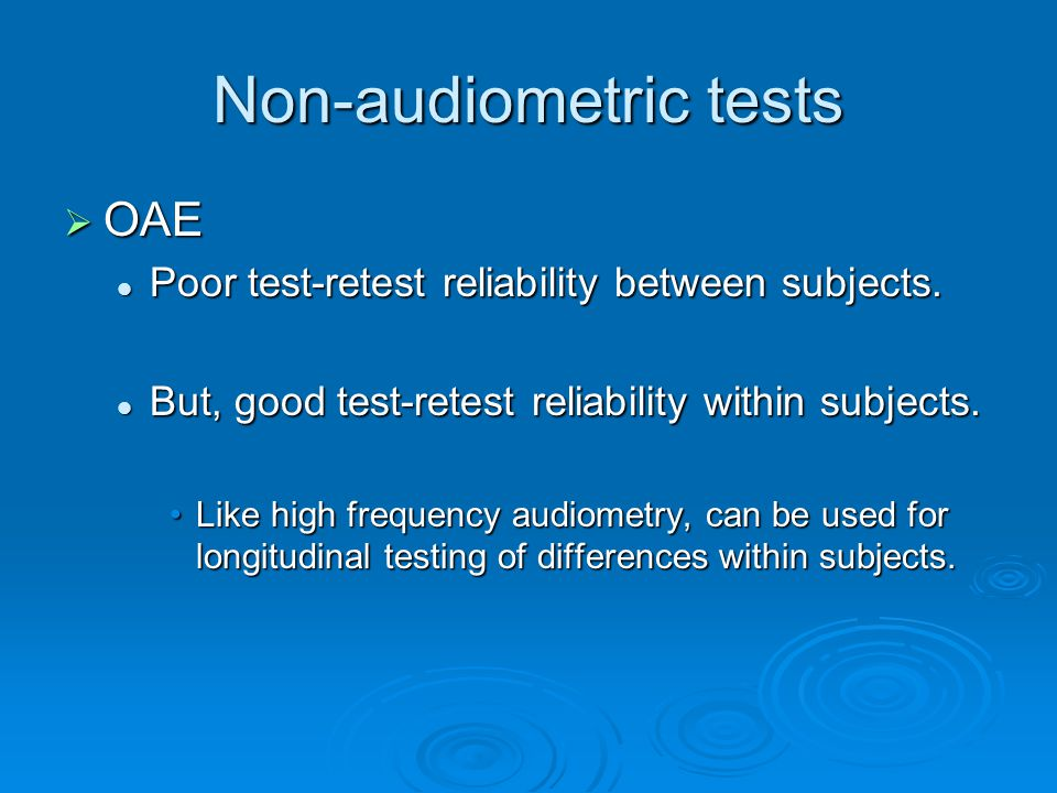 Non-audiometric tests  OAE Poor test-retest reliability between subjects.