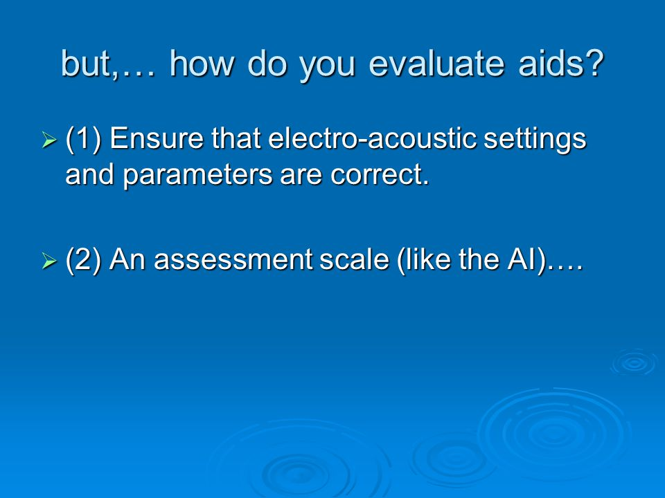 but,… how do you evaluate aids?  (1) Ensure that electro-acoustic settings and parameters are correct.  (2) An assessment scale (like the AI)….