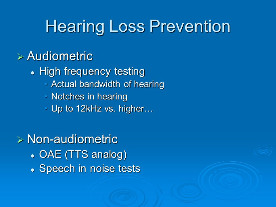 Hearing Loss Prevention  Audiometric High frequency testing High frequency testing Actual bandwidth of hearingActual bandwidth of hearing Notches in hearingNotches in hearing Up to 12kHz vs.