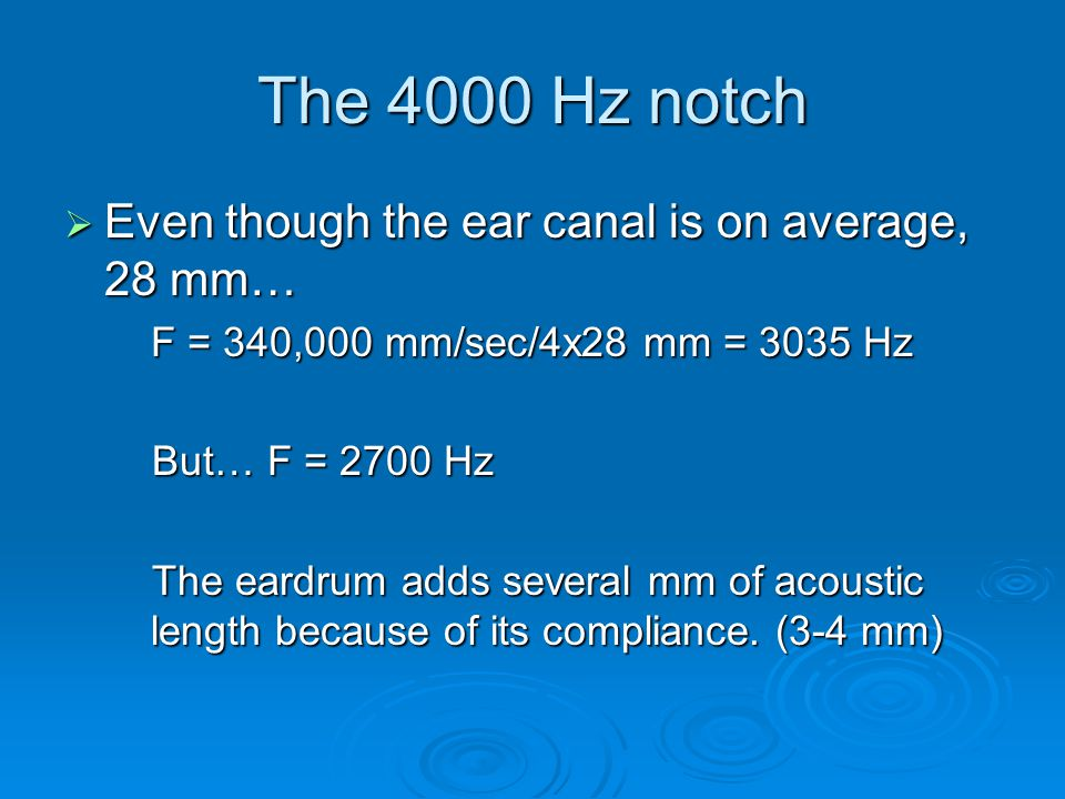 The 4000 Hz notch  Even though the ear canal is on average, 28 mm… F = 340,000 mm/sec/4x28 mm = 3035 Hz But… F = 2700 Hz But… F = 2700 Hz The eardrum adds several mm of acoustic length because of its compliance.