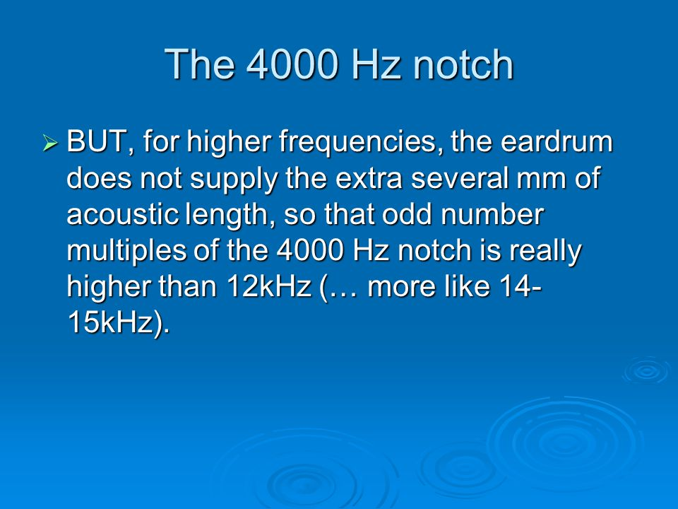 The 4000 Hz notch  BUT, for higher frequencies, the eardrum does not supply the extra several mm of acoustic length, so that odd number multiples of the 4000 Hz notch is really higher than 12kHz (… more like 14- 15kHz).