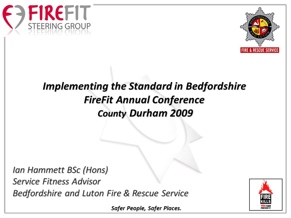 Ian Hammett BSc (Hons) Service Fitness Advisor Bedfordshire and Luton Fire & Rescue Service Implementing the Standard in Bedfordshire FireFit Annual Conference County Durham 2009 County Durham 2009 Safer People, Safer Places.