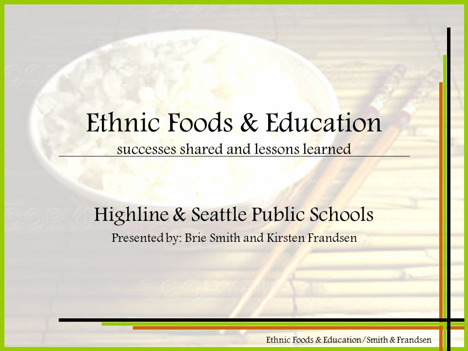 Ethnic Foods & Education/Smith & Frandsen Ethnic Foods & Education successes shared and lessons learned Highline & Seattle Public Schools Presented by