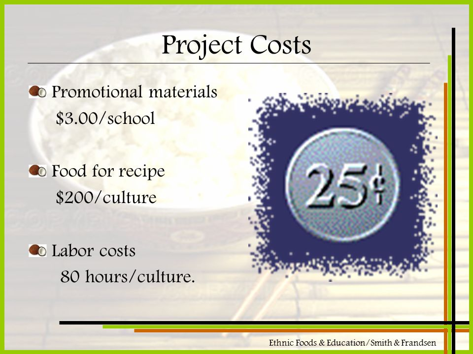 Ethnic Foods & Education/Smith & Frandsen Project Costs Promotional materials $3.00/school Food for recipe $200/culture Labor costs 80 hours/culture.
