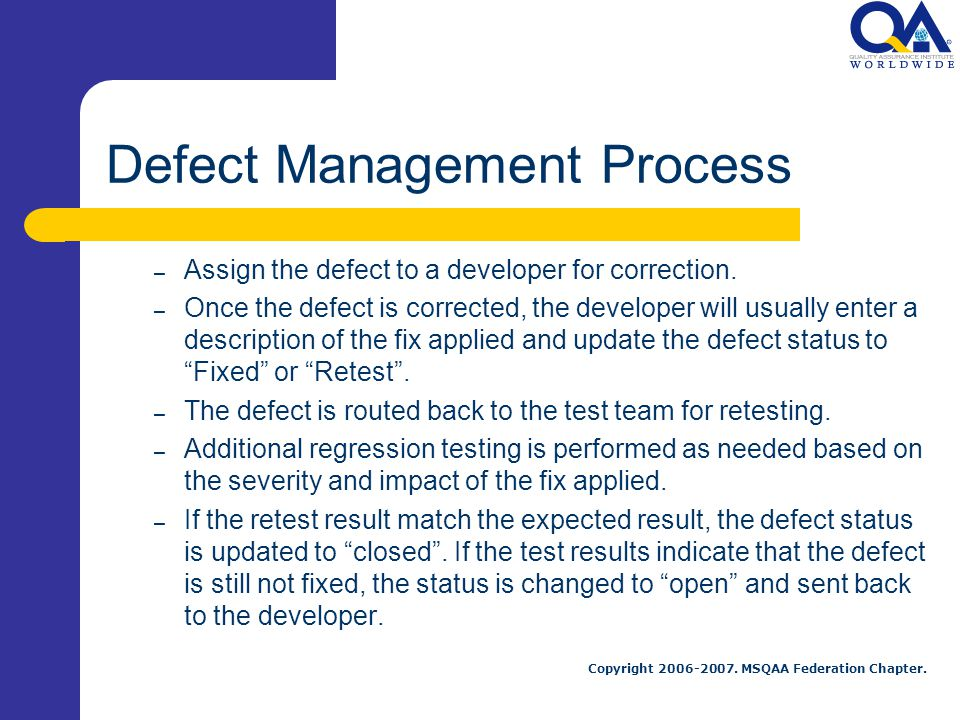 Copyright 2006-2007. MSQAA Federation Chapter. Defect Management Process – Assign the defect to a developer for correction. – Once the defect is corre