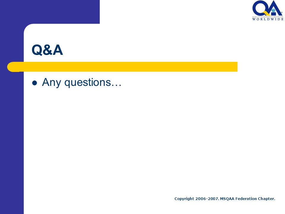 Copyright 2006-2007. MSQAA Federation Chapter. Q&A Any questions…