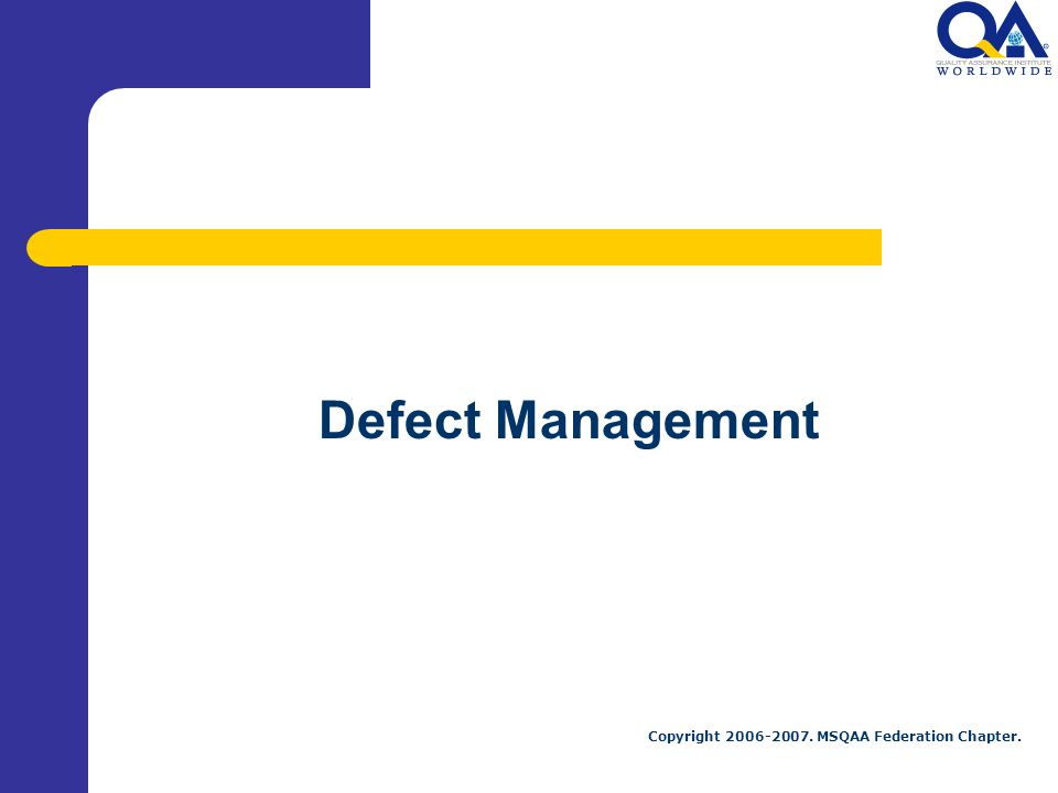 Copyright 2006-2007. MSQAA Federation Chapter. Defect Management