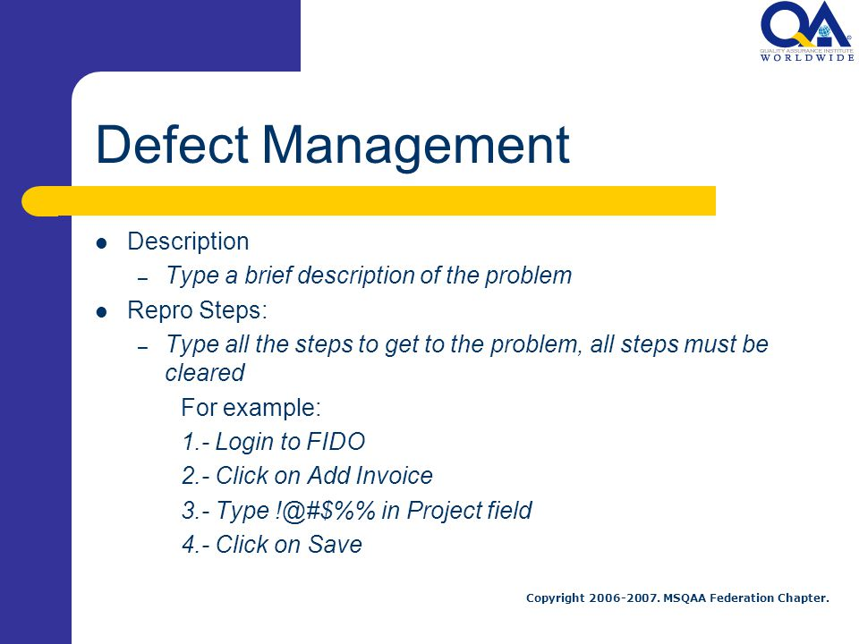 Copyright 2006-2007. MSQAA Federation Chapter. Defect Management Description – Type a brief description of the problem Repro Steps: – Type all the ste