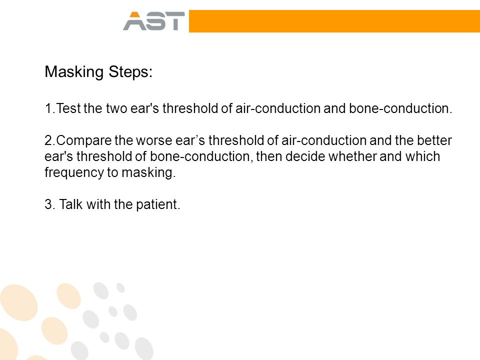 Masking Steps: 1.Test the two ear s threshold of air-conduction and bone-conduction.