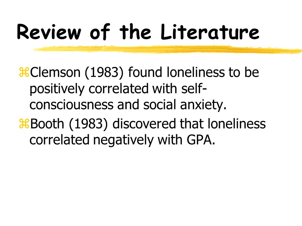 Review of the Literature zInerbitzen-Pisaruk, Clark, and Solano (1992) found a significant relationship between loneliness and the following correlates: self- esteem, self-consciousness, and social anxiety.