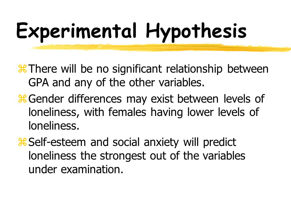 Experimental Hypothesis zLoneliness will be negatively correlated with levels of self-esteem and self- consciousness and positively correlated with levels of social avoidance.