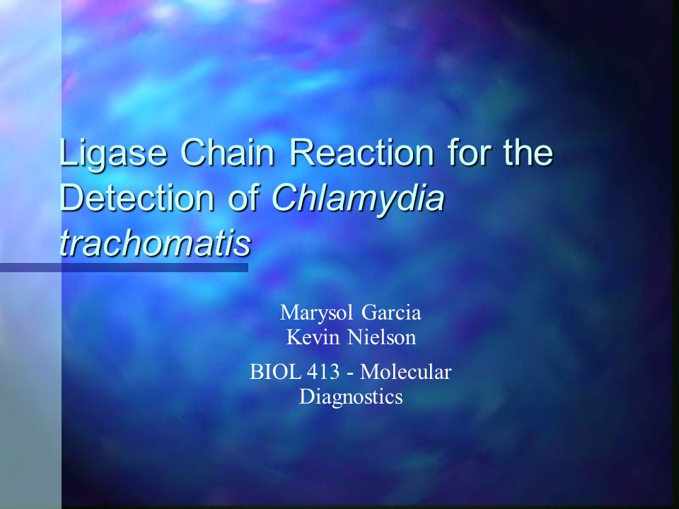 Ligase Chain Reaction for the Detection of Chlamydia trachomatis Marysol Garcia Kevin Nielson BIOL 413 - Molecular Diagnostics