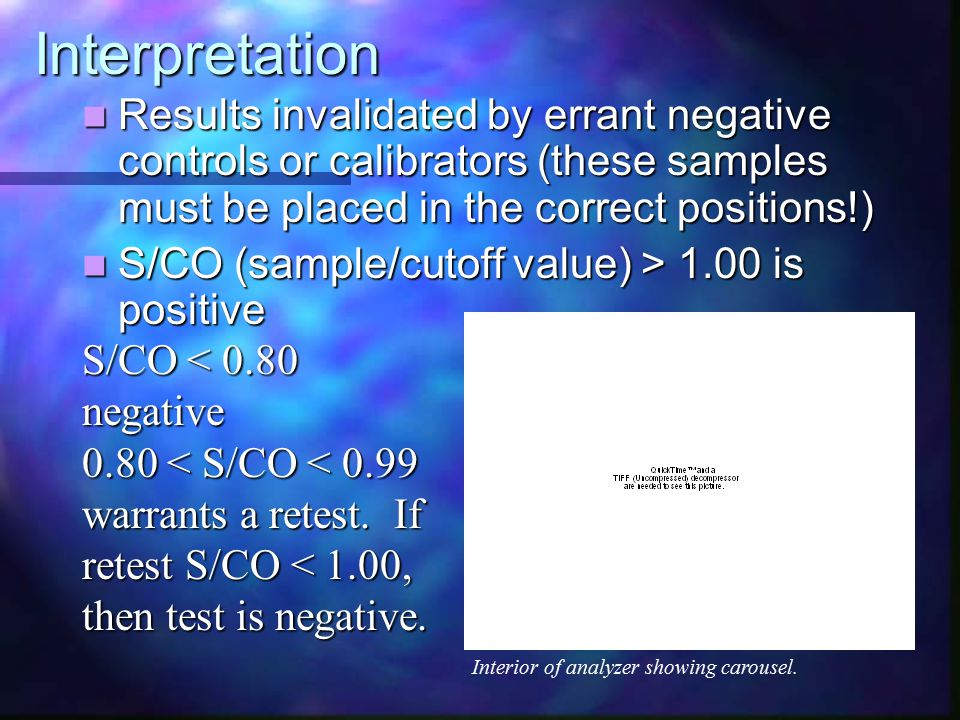 Interpretation Results invalidated by errant negative controls or calibrators (these samples must be placed in the correct positions!) Results invalidated by errant negative controls or calibrators (these samples must be placed in the correct positions!) S/CO (sample/cutoff value) > 1.00 is positive S/CO (sample/cutoff value) > 1.00 is positive S/CO < 0.80 negative 0.80 < S/CO < 0.99 warrants a retest.