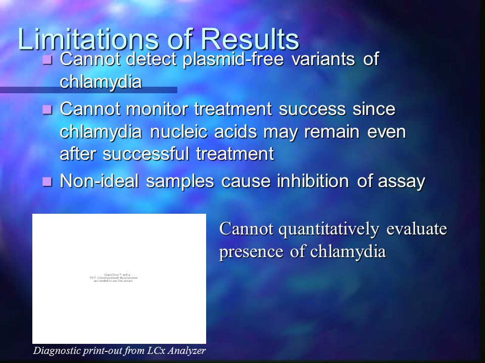 Limitations of Results Cannot detect plasmid-free variants of chlamydia Cannot detect plasmid-free variants of chlamydia Cannot monitor treatment success since chlamydia nucleic acids may remain even after successful treatment Cannot monitor treatment success since chlamydia nucleic acids may remain even after successful treatment Non-ideal samples cause inhibition of assay Non-ideal samples cause inhibition of assay Diagnostic print-out from LCx Analyzer Cannot quantitatively evaluate presence of chlamydia