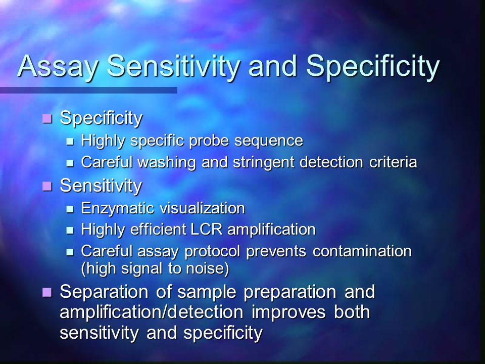Assay Sensitivity and Specificity Specificity Specificity Highly specific probe sequence Highly specific probe sequence Careful washing and stringent detection criteria Careful washing and stringent detection criteria Sensitivity Sensitivity Enzymatic visualization Enzymatic visualization Highly efficient LCR amplification Highly efficient LCR amplification Careful assay protocol prevents contamination (high signal to noise) Careful assay protocol prevents contamination (high signal to noise) Separation of sample preparation and amplification/detection improves both sensitivity and specificity Separation of sample preparation and amplification/detection improves both sensitivity and specificity