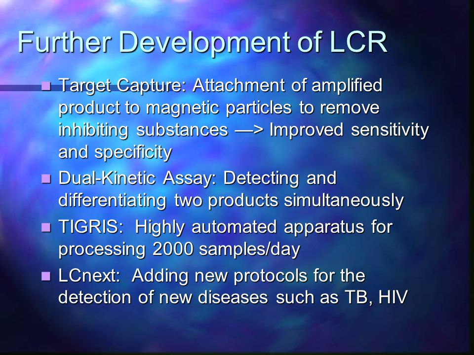Further Development of LCR Target Capture: Attachment of amplified product to magnetic particles to remove inhibiting substances —> Improved sensitivity and specificity Target Capture: Attachment of amplified product to magnetic particles to remove inhibiting substances —> Improved sensitivity and specificity Dual-Kinetic Assay: Detecting and differentiating two products simultaneously Dual-Kinetic Assay: Detecting and differentiating two products simultaneously TIGRIS: Highly automated apparatus for processing 2000 samples/day TIGRIS: Highly automated apparatus for processing 2000 samples/day LCnext: Adding new protocols for the detection of new diseases such as TB, HIV LCnext: Adding new protocols for the detection of new diseases such as TB, HIV