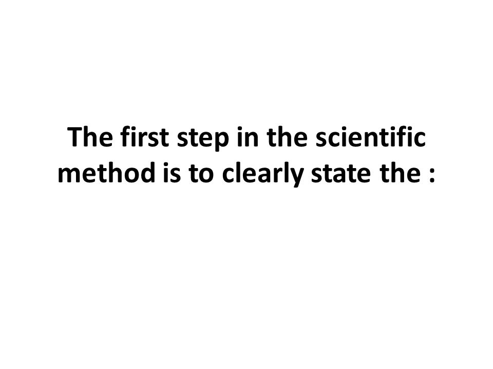 The first step in the scientific method is to clearly state the :