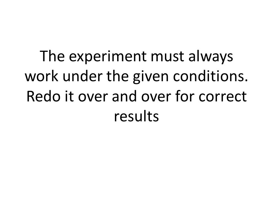 The experiment must always work under the given conditions. Redo it over and over for correct results