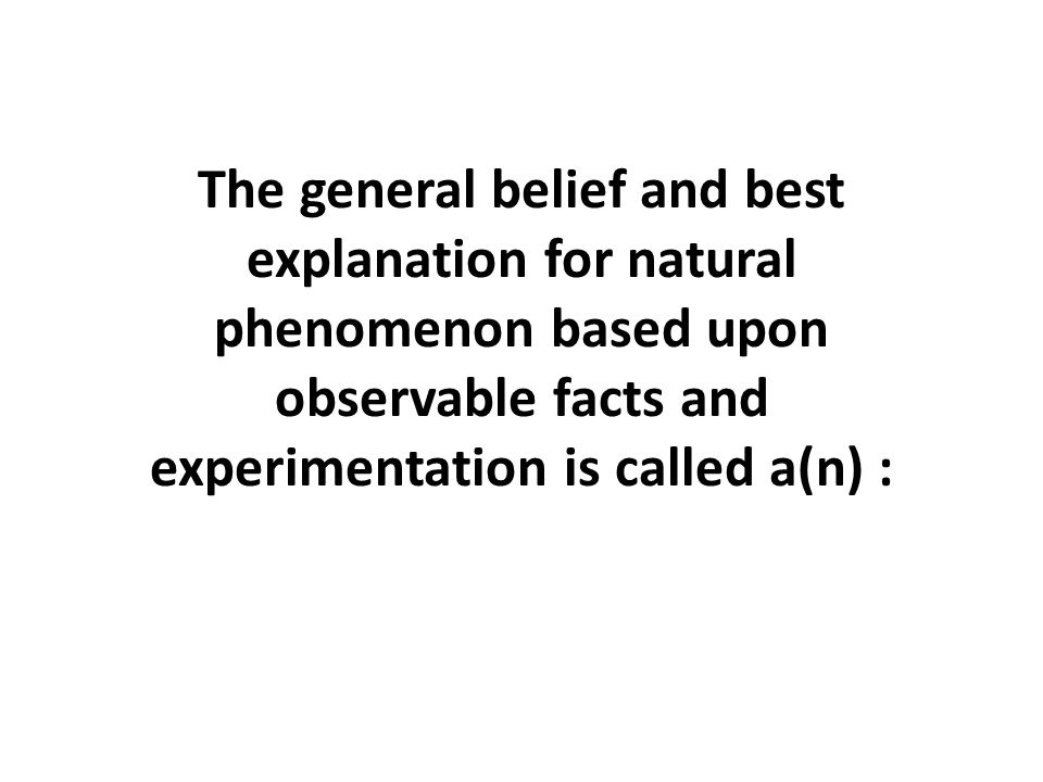 The general belief and best explanation for natural phenomenon based upon observable facts and experimentation is called a(n) :