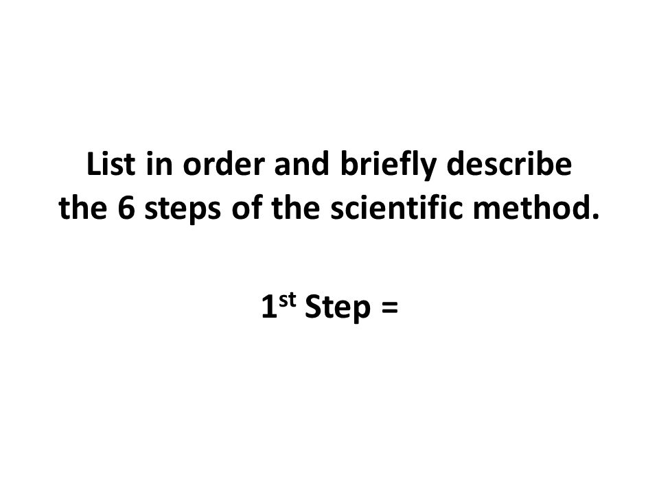 List in order and briefly describe the 6 steps of the scientific method. 1 st Step =